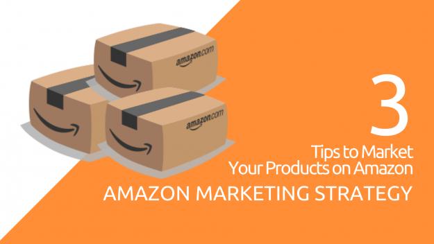 Amazon Marketing Strategy: 3 Tips to Market Your Products on Amazon